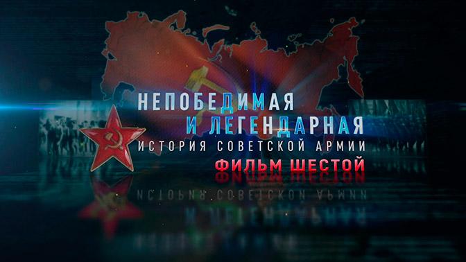 Д/с «Непобедимая и легендарная». «История Советской армии». Фильм шестой