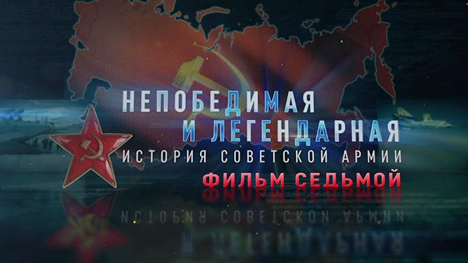Д/с «Непобедимая и легендарная». «История Советской армии». Фильм седьмой
