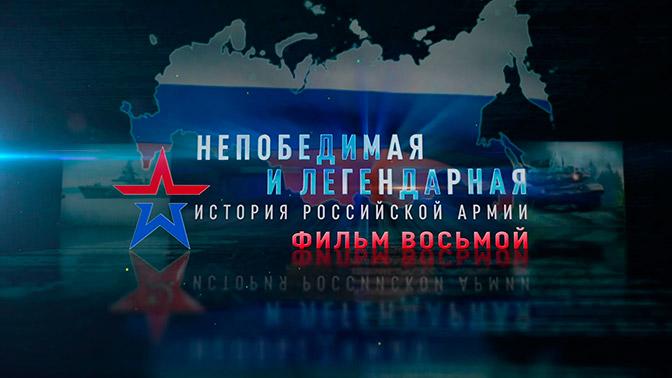 Д/с «Непобедимая и легендарная». «История Российской армии». Фильм восьмой