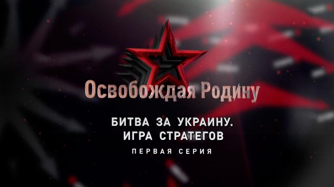 Д/с «Освобождая Родину». Битва за Украину. Игра стратегов. 1-я серия