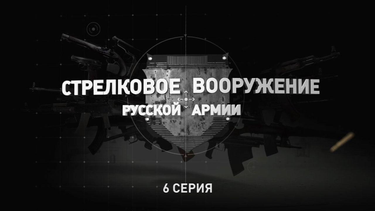 Д/с «Стрелковое вооружение русской армии». Шестая серия